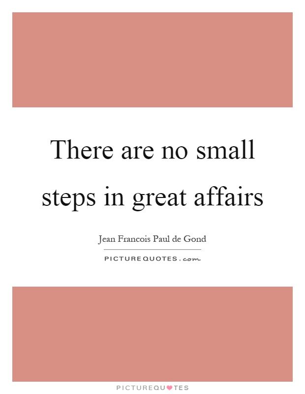 There are no small steps in great affairs Picture Quote #1