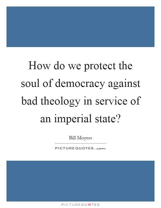 How do we protect the soul of democracy against bad theology in service of an imperial state? Picture Quote #1