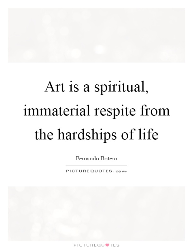Art is a spiritual, immaterial respite from the hardships of life Picture Quote #1