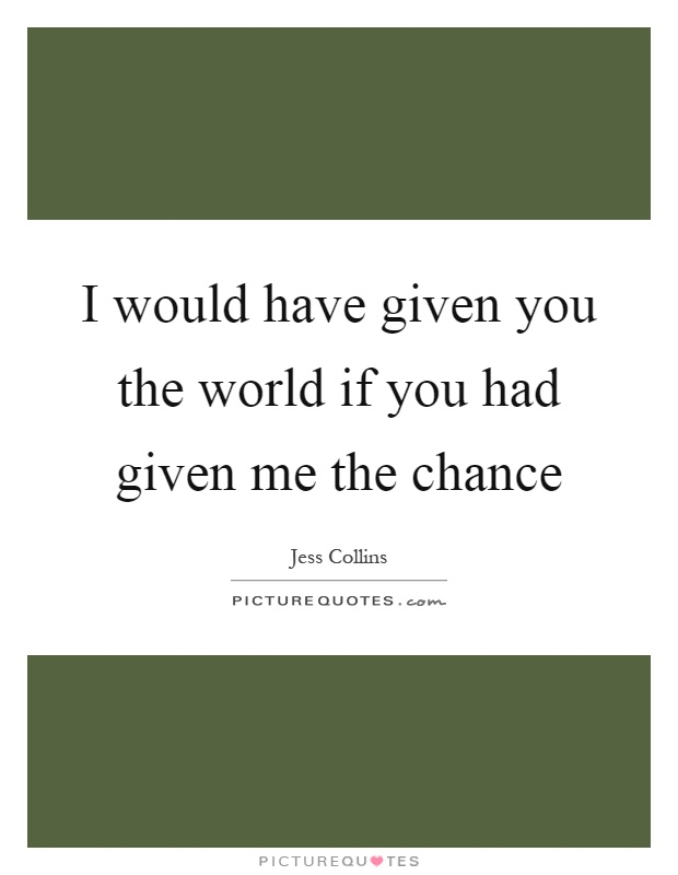 I would have given you the world if you had given me the chance Picture Quote #1