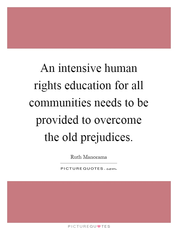 An intensive human rights education for all communities needs to be provided to overcome the old prejudices Picture Quote #1