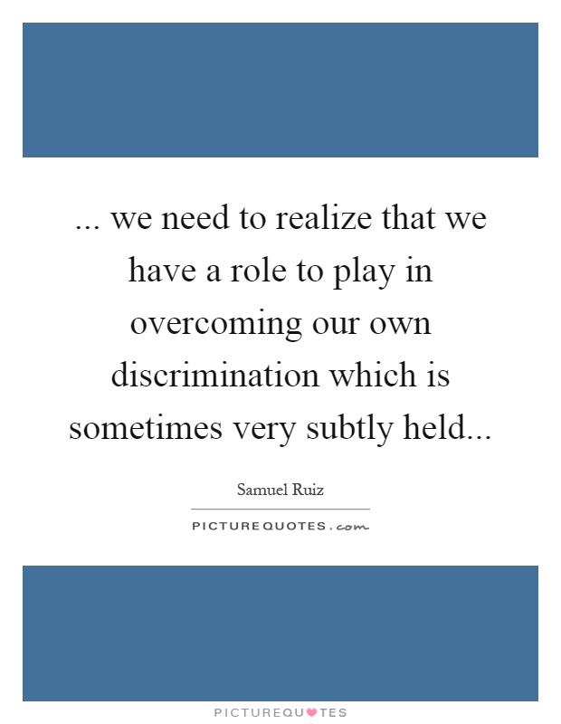 ... we need to realize that we have a role to play in overcoming our own discrimination which is sometimes very subtly held Picture Quote #1