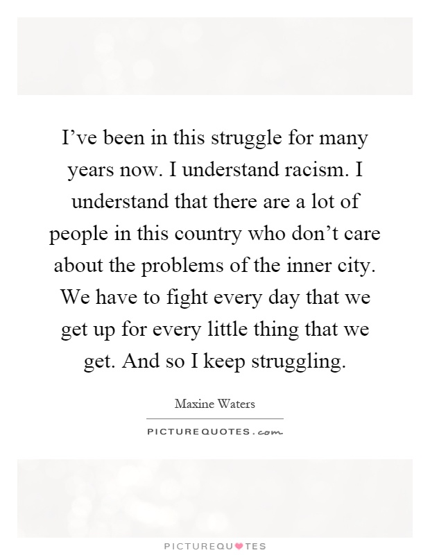 I've been in this struggle for many years now. I understand racism. I understand that there are a lot of people in this country who don't care about the problems of the inner city. We have to fight every day that we get up for every little thing that we get. And so I keep struggling Picture Quote #1