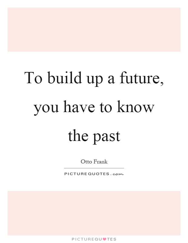 To build up a future, you have to know the past Picture Quote #1