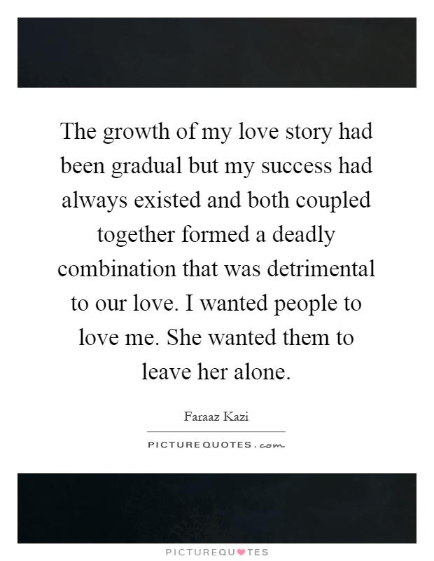 The growth of my love story had been gradual but my success had always existed and both coupled together formed a deadly combination that was detrimental to our love. I wanted people to love me. She wanted them to leave her alone Picture Quote #1