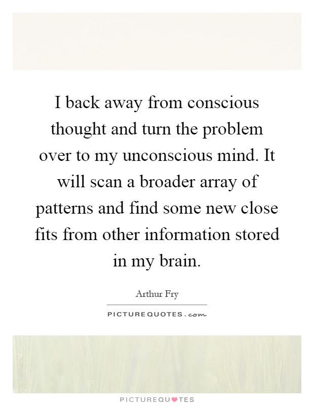 I back away from conscious thought and turn the problem over to my unconscious mind. It will scan a broader array of patterns and find some new close fits from other information stored in my brain Picture Quote #1