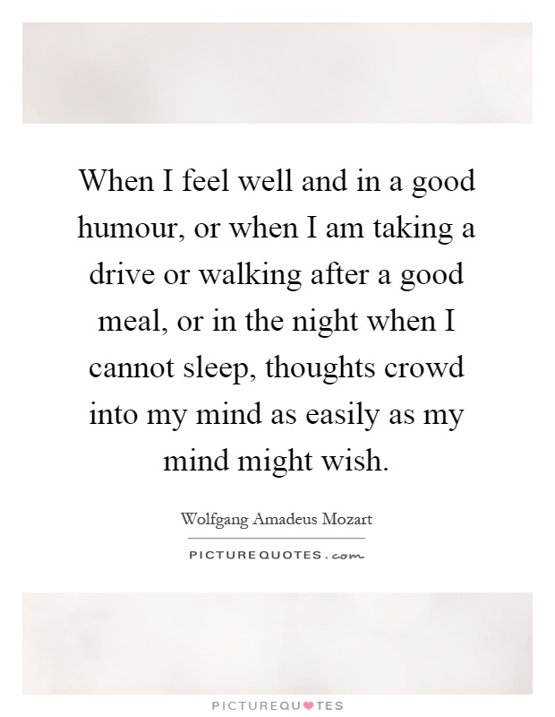 When I feel well and in a good humour, or when I am taking a drive or walking after a good meal, or in the night when I cannot sleep, thoughts crowd into my mind as easily as my mind might wish Picture Quote #1