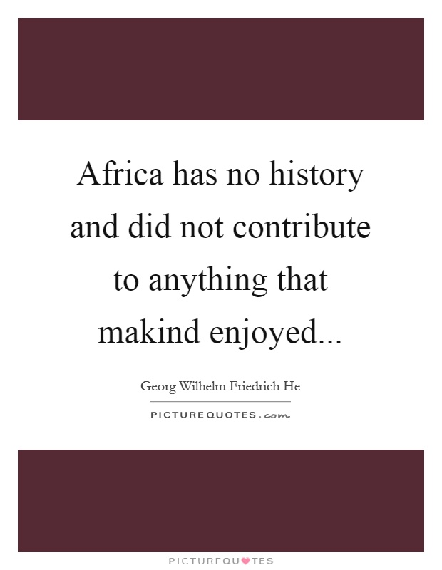 Africa has no history and did not contribute to anything that makind enjoyed Picture Quote #1