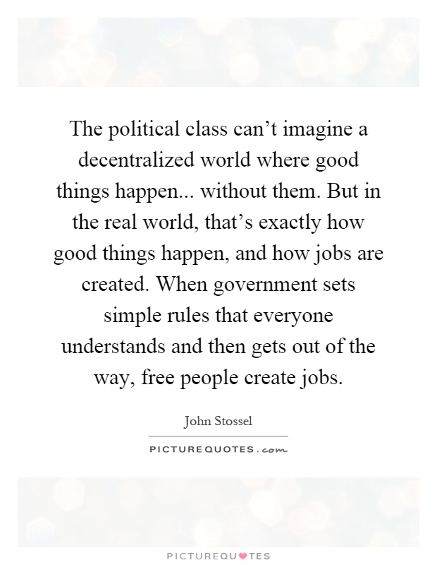 The political class can't imagine a decentralized world where good things happen... without them. But in the real world, that's exactly how good things happen, and how jobs are created. When government sets simple rules that everyone understands and then gets out of the way, free people create jobs Picture Quote #1