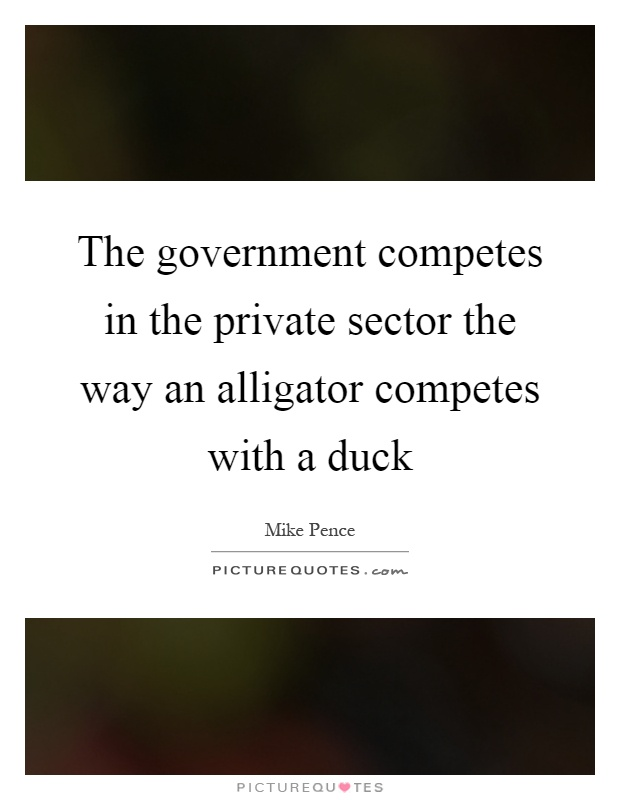The government competes in the private sector the way an alligator competes with a duck Picture Quote #1