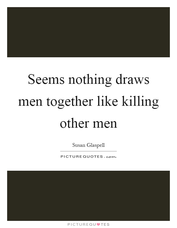 Seems nothing draws men together like killing other men Picture Quote #1