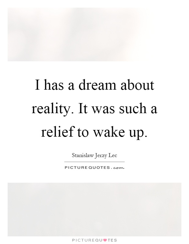 I has a dream about reality. It was such a relief to wake up Picture Quote #1