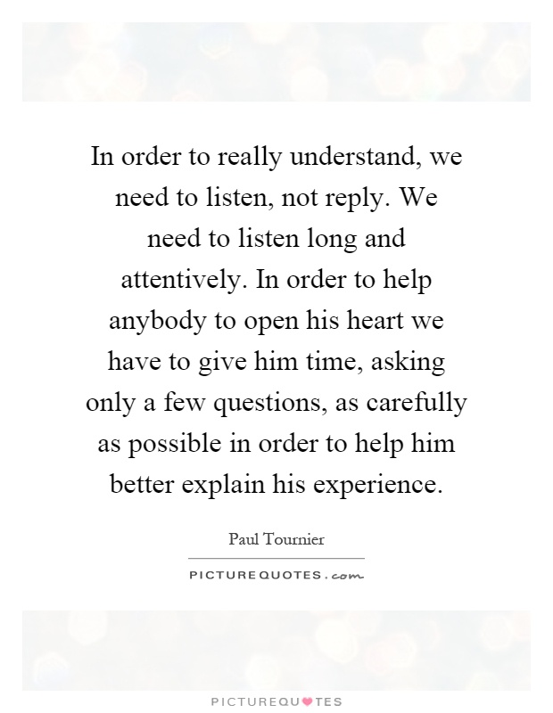 In order to really understand, we need to listen, not reply. We need to listen long and attentively. In order to help anybody to open his heart we have to give him time, asking only a few questions, as carefully as possible in order to help him better explain his experience Picture Quote #1