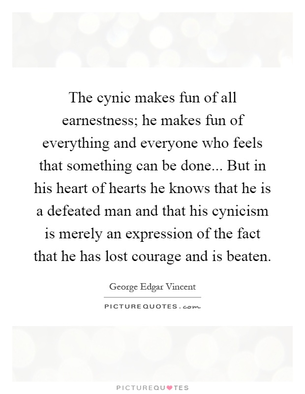 The cynic makes fun of all earnestness; he makes fun of everything and everyone who feels that something can be done... But in his heart of hearts he knows that he is a defeated man and that his cynicism is merely an expression of the fact that he has lost courage and is beaten Picture Quote #1