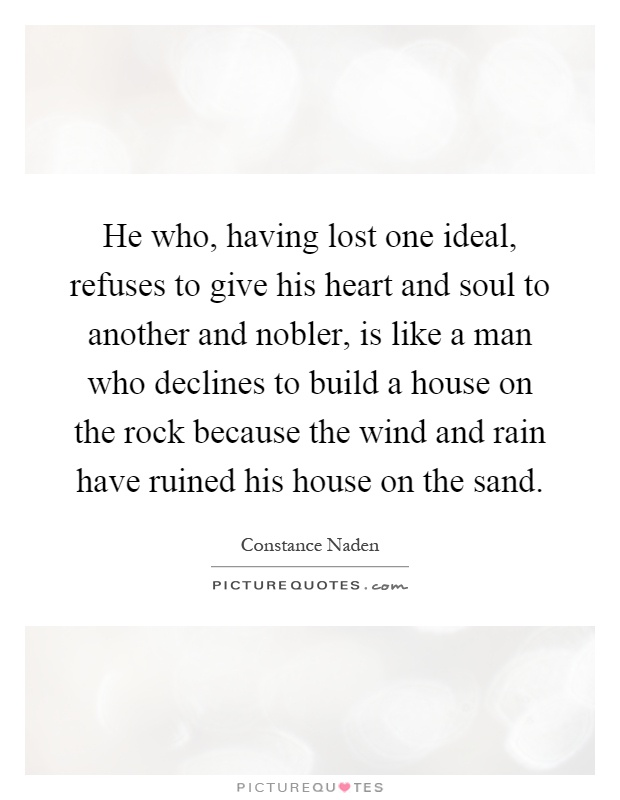 He who, having lost one ideal, refuses to give his heart and soul to another and nobler, is like a man who declines to build a house on the rock because the wind and rain have ruined his house on the sand Picture Quote #1
