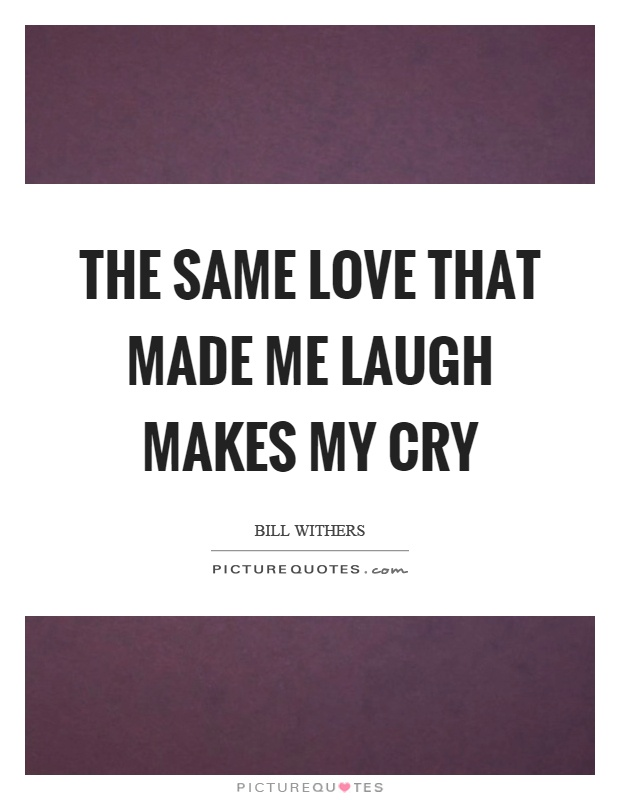 The same love that made me laugh makes my cry Picture Quote #1