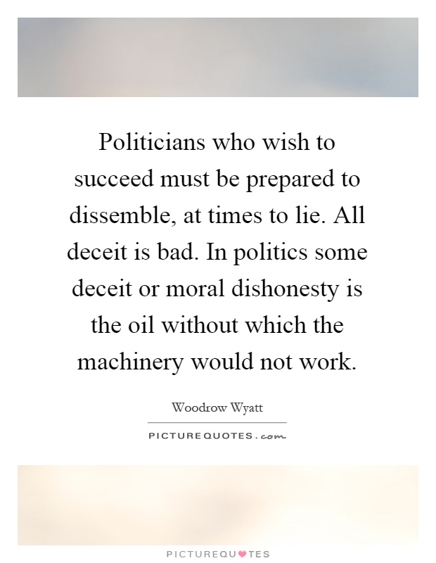 Politicians who wish to succeed must be prepared to dissemble, at times to lie. All deceit is bad. In politics some deceit or moral dishonesty is the oil without which the machinery would not work Picture Quote #1