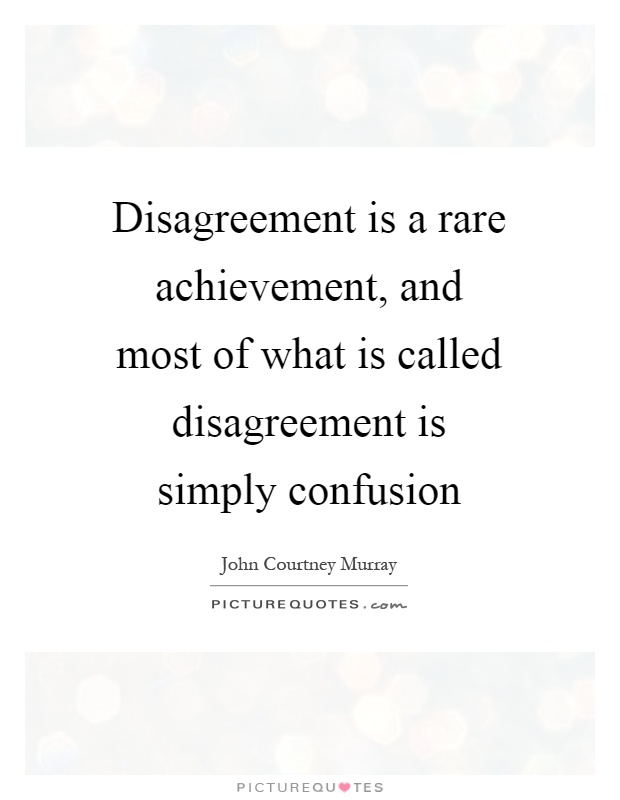 Disagreement is a rare achievement, and most of what is called disagreement is simply confusion Picture Quote #1
