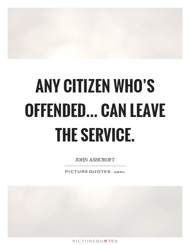 Any citizen who's offended... can leave the service Picture Quote #1