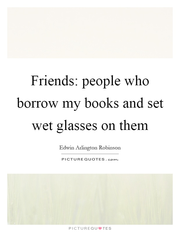Friends: people who borrow my books and set wet glasses on them Picture Quote #1