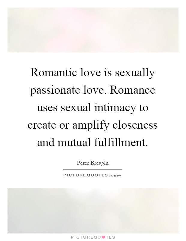 Romantic love is sexually passionate love. Romance uses sexual intimacy to create or amplify closeness and mutual fulfillment Picture Quote #1