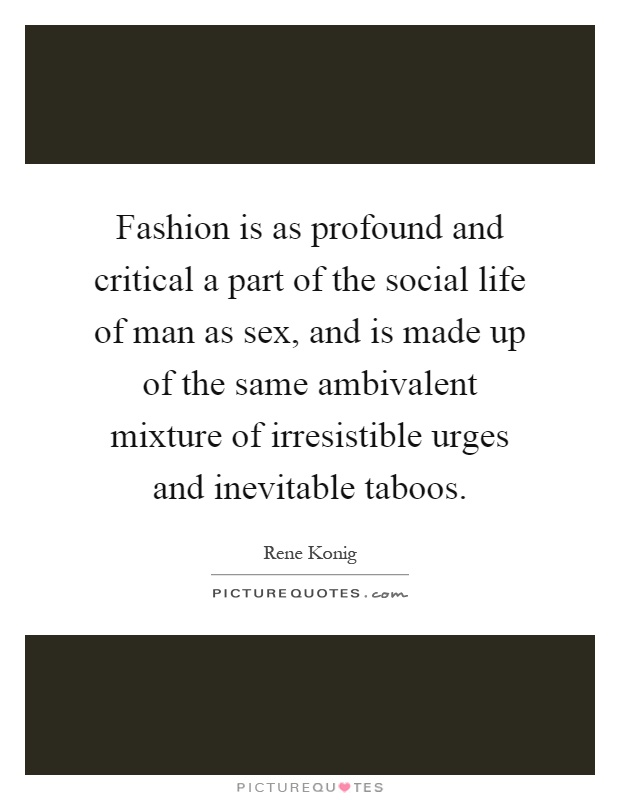 Fashion is as profound and critical a part of the social life of man as sex, and is made up of the same ambivalent mixture of irresistible urges and inevitable taboos Picture Quote #1