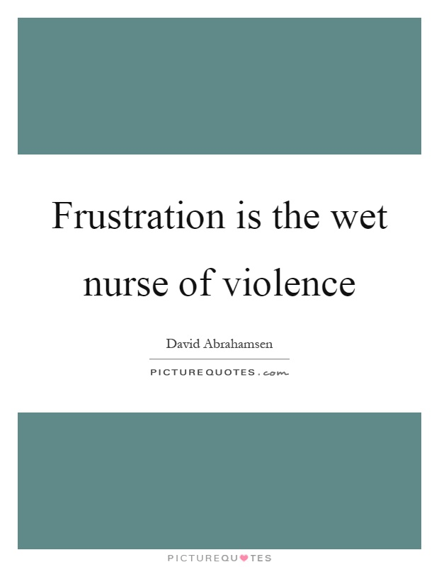 Frustration is the wet nurse of violence Picture Quote #1