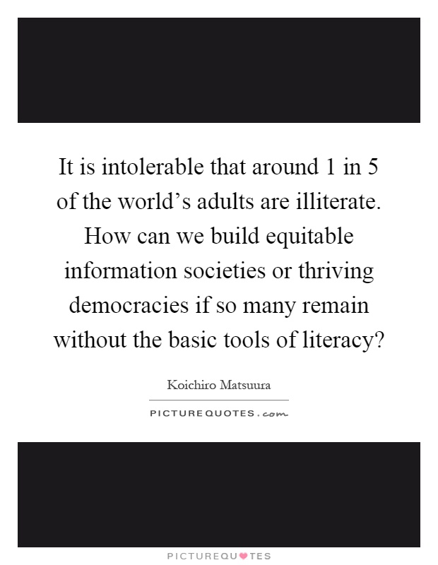 It is intolerable that around 1 in 5 of the world's adults are illiterate. How can we build equitable information societies or thriving democracies if so many remain without the basic tools of literacy? Picture Quote #1