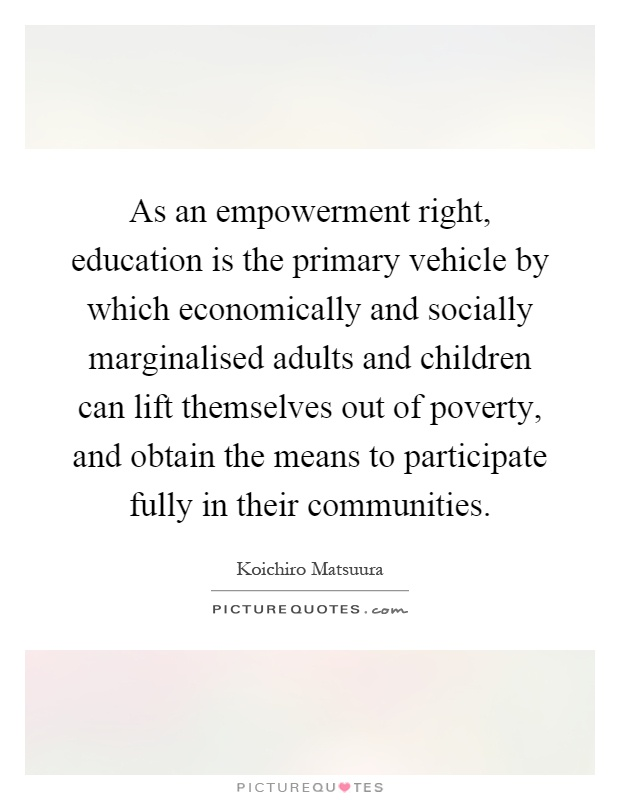 As an empowerment right, education is the primary vehicle by which economically and socially marginalised adults and children can lift themselves out of poverty, and obtain the means to participate fully in their communities Picture Quote #1