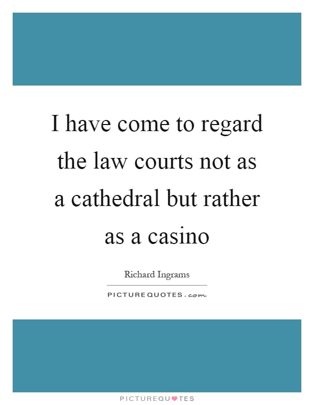 I have come to regard the law courts not as a cathedral but rather as a casino Picture Quote #1