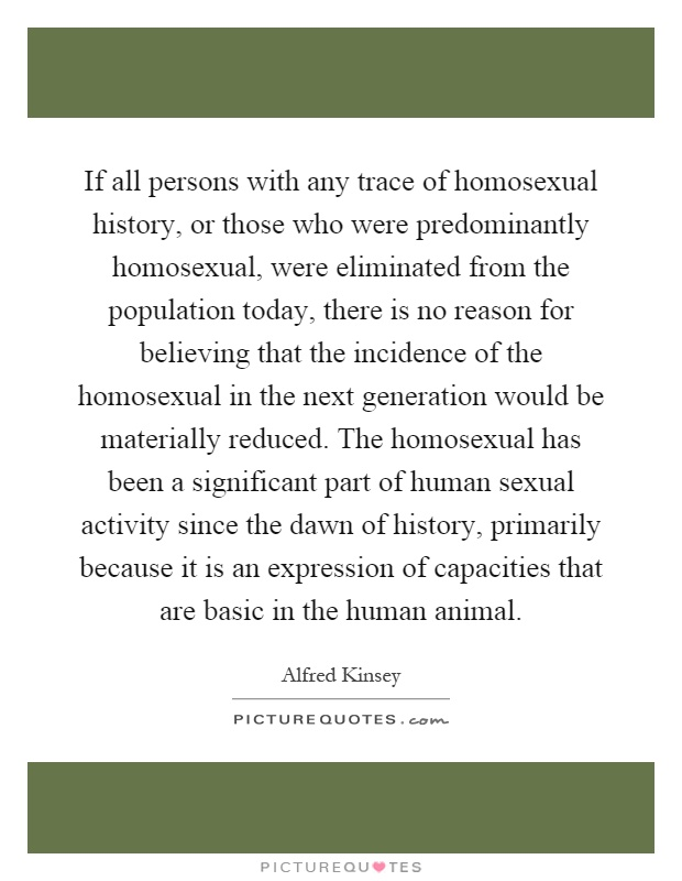 If all persons with any trace of homosexual history, or those who were predominantly homosexual, were eliminated from the population today, there is no reason for believing that the incidence of the homosexual in the next generation would be materially reduced. The homosexual has been a significant part of human sexual activity since the dawn of history, primarily because it is an expression of capacities that are basic in the human animal Picture Quote #1