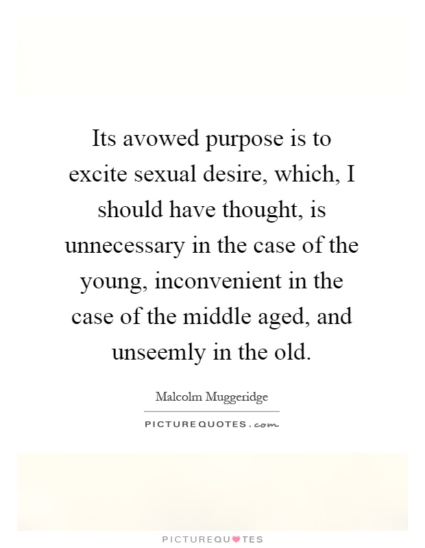 Its avowed purpose is to excite sexual desire, which, I should have thought, is unnecessary in the case of the young, inconvenient in the case of the middle aged, and unseemly in the old Picture Quote #1