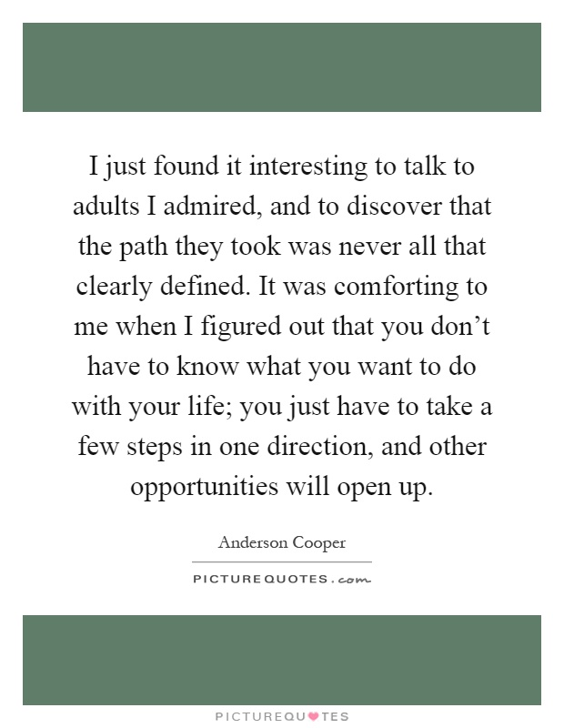 I just found it interesting to talk to adults I admired, and to discover that the path they took was never all that clearly defined. It was comforting to me when I figured out that you don't have to know what you want to do with your life; you just have to take a few steps in one direction, and other opportunities will open up Picture Quote #1
