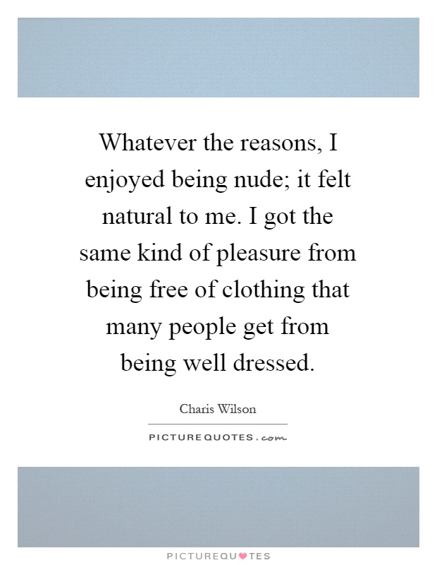 Whatever the reasons, I enjoyed being nude; it felt natural to me. I got the same kind of pleasure from being free of clothing that many people get from being well dressed Picture Quote #1