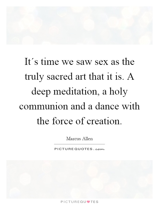 It´s time we saw sex as the truly sacred art that it is. A deep meditation, a holy communion and a dance with the force of creation Picture Quote #1