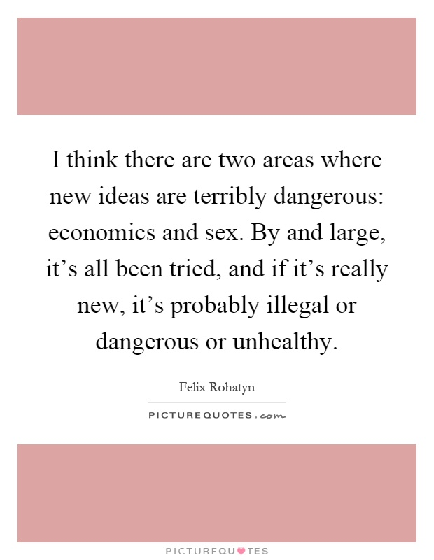I think there are two areas where new ideas are terribly dangerous: economics and sex. By and large, it's all been tried, and if it's really new, it's probably illegal or dangerous or unhealthy Picture Quote #1