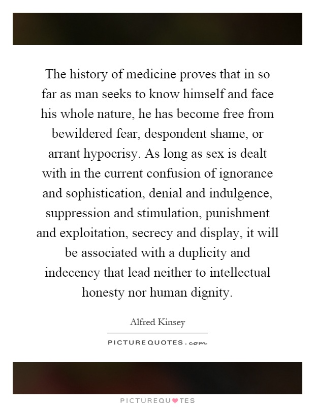The history of medicine proves that in so far as man seeks to know himself and face his whole nature, he has become free from bewildered fear, despondent shame, or arrant hypocrisy. As long as sex is dealt with in the current confusion of ignorance and sophistication, denial and indulgence, suppression and stimulation, punishment and exploitation, secrecy and display, it will be associated with a duplicity and indecency that lead neither to intellectual honesty nor human dignity Picture Quote #1