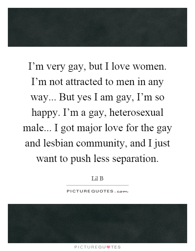 I'm very gay, but I love women  I'm not attracted to men in any