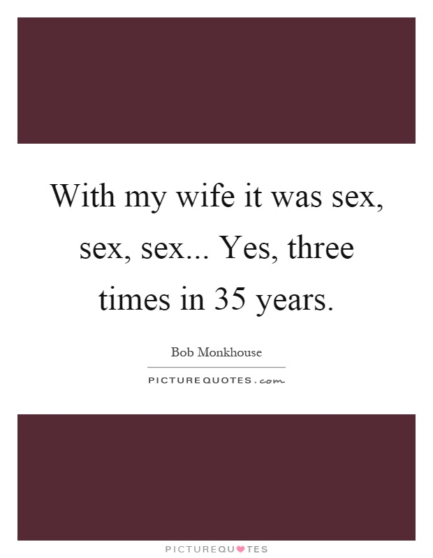 With my wife it was sex, sex, sex... Yes, three times in 35 years Picture Quote #1
