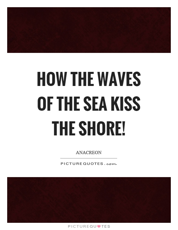 How the waves of the sea kiss the shore! Picture Quote #1