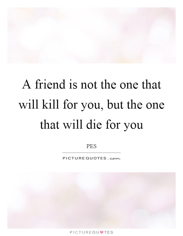A friend is not the one that will kill for you, but the one that will die for you Picture Quote #1