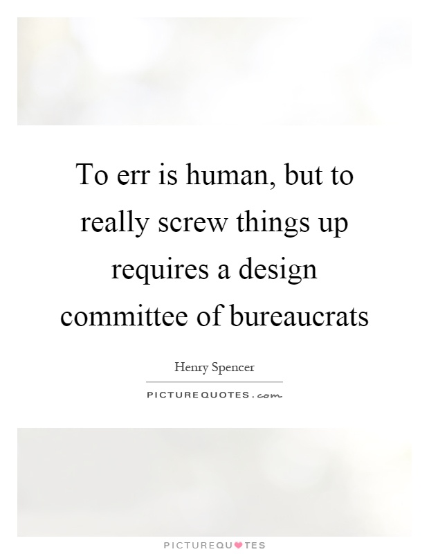 To err is human, but to really screw things up requires a design committee of bureaucrats Picture Quote #1