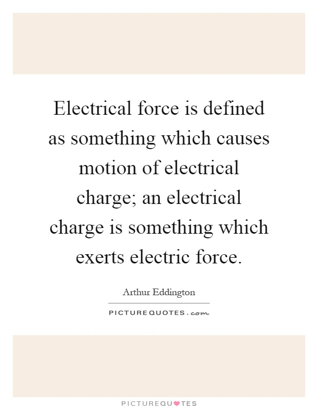 electrical force is defined as something which causes motion of electrical charge an electrical charge is something which exerts electric force
