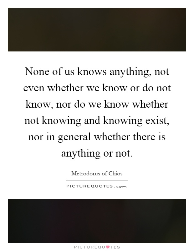 None of us knows anything, not even whether we know or do not know, nor do we know whether not knowing and knowing exist, nor in general whether there is anything or not Picture Quote #1