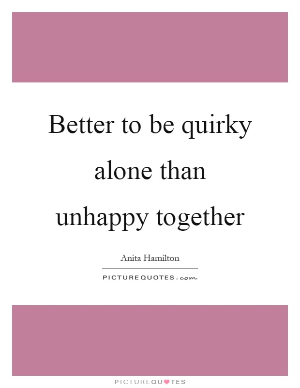 Better to be quirky alone than unhappy together Picture Quote #1