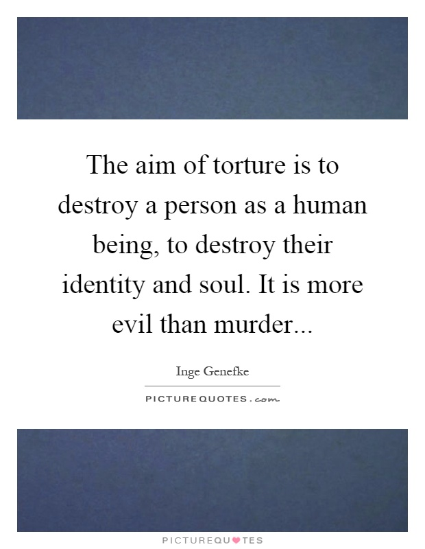 The aim of torture is to destroy a person as a human being, to destroy their identity and soul. It is more evil than murder Picture Quote #1