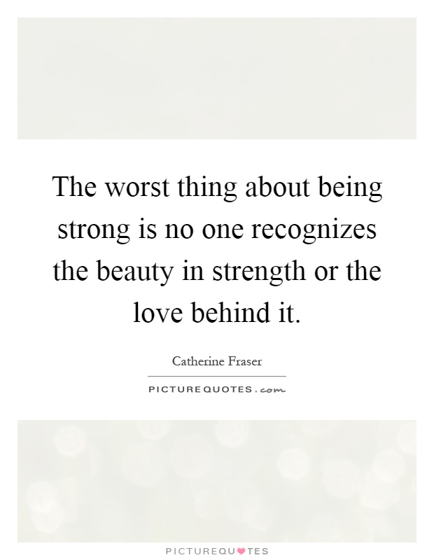 The worst thing about being strong is no one recognizes the beauty in strength or the love behind it Picture Quote #1