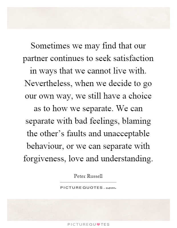 Sometimes we may find that our partner continues to seek satisfaction in ways that we cannot live with. Nevertheless, when we decide to go our own way, we still have a choice as to how we separate. We can separate with bad feelings, blaming the other's faults and unacceptable behaviour, or we can separate with forgiveness, love and understanding Picture Quote #1