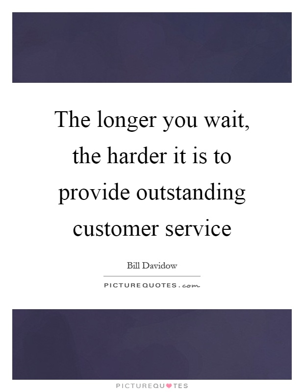 The longer you wait, the harder it is to provide outstanding customer service Picture Quote #1