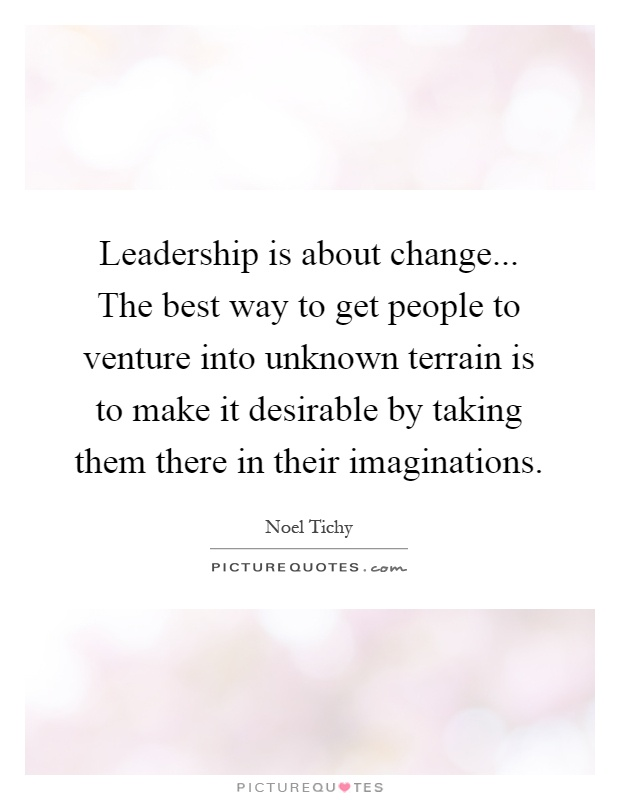 Leadership is about change... The best way to get people to venture into unknown terrain is to make it desirable by taking them there in their imaginations Picture Quote #1